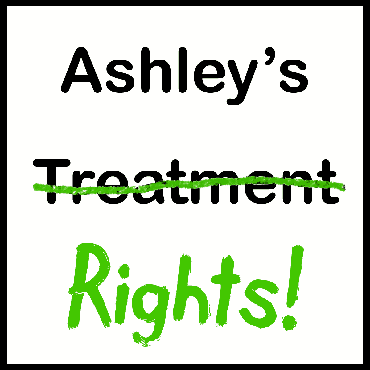 "This graphic has the phrase Ashley's Treatment the treatment crossed out and replaced with the word ""rights"""