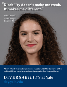 """A headshot of Lillie Lainoff in Diversability at Yale's poster campaign. She appears to be white and has long, curly brown hair. Her quotation is superimposed onto the image: """"Disability doesn't make me weak. It makes me different."""