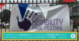 "Quote by Timothy Craft: """"I'm grateful for the community that I've found through Disability Pride. Without my own struggles I would never have found the people I call family."" Sign with a handprint that reads ""NOLA Disability Pride Festival"" hanging on a wrought iron gate."