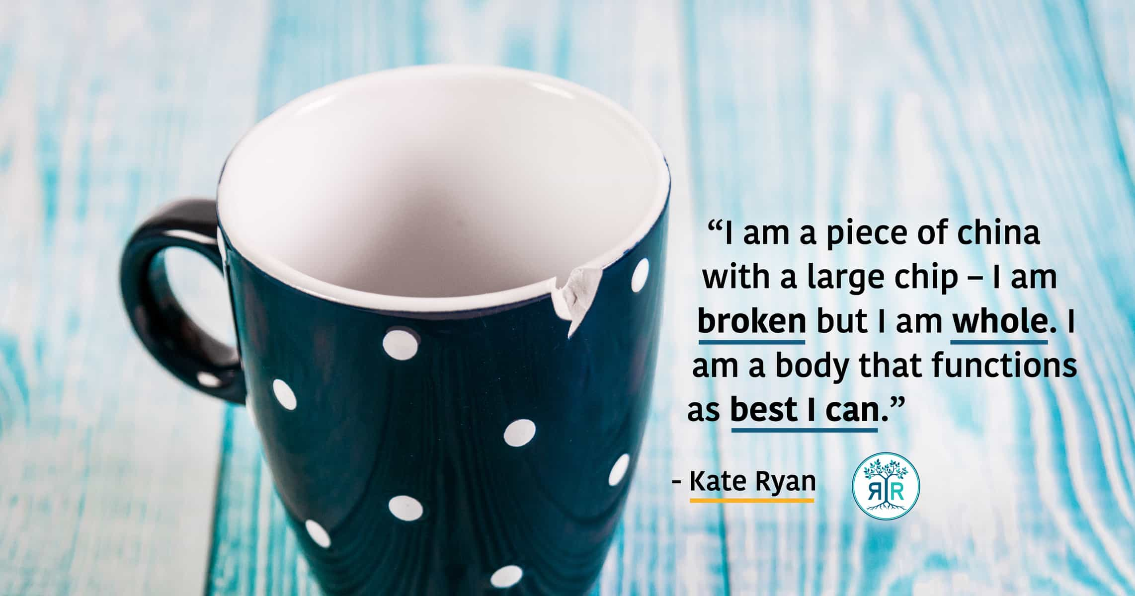 "Quote by Kate Ryan: ""I am a piece of china with a large chip – I am broken but I am whole.  I am a body that functions as best I can."" To the left is dark blue porcelain mug with white polka dots. The mug is chipped."