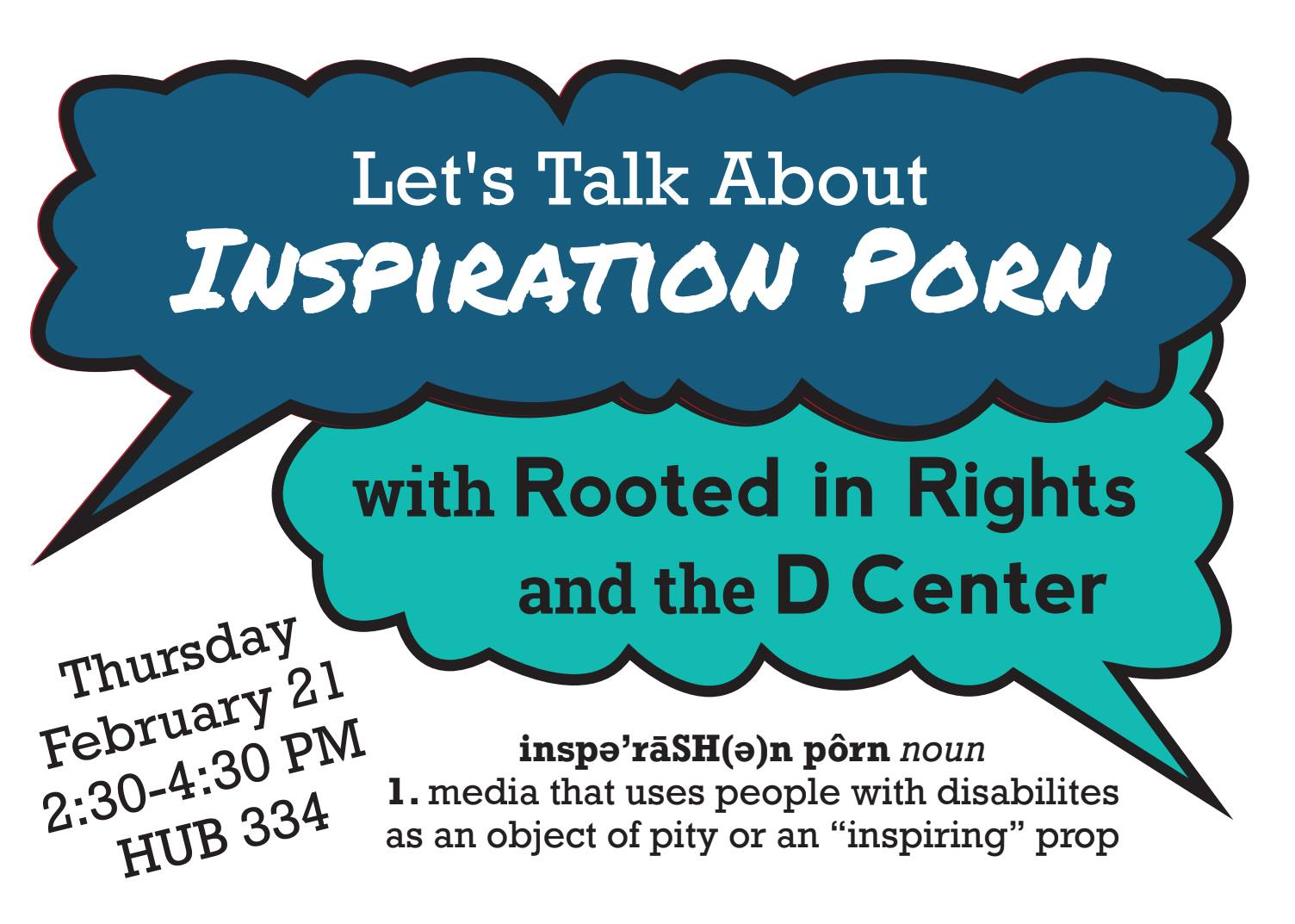 """Let's Talk About Inspiration Porn. With Rooted in Rights and the D Center"" (all in blue speech bubbles). Below are the details: ""Thursday February 21st 2:30 PM - 4:30 PM in The HUB (Room 334)."