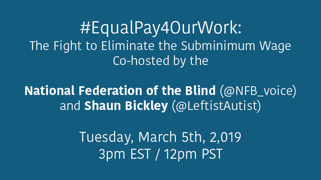 Solid colored background with the following text in white font: #EqualPay4OurWork: The Fight to Eliminate the Subminimum Wage. Co-hosted by the National Federation of the Blind (@NFB_voice) and Shaun Bickley (@LeftistAutist). Tuesday, March 5th, 2019 at 3pm EST / 12pm PST