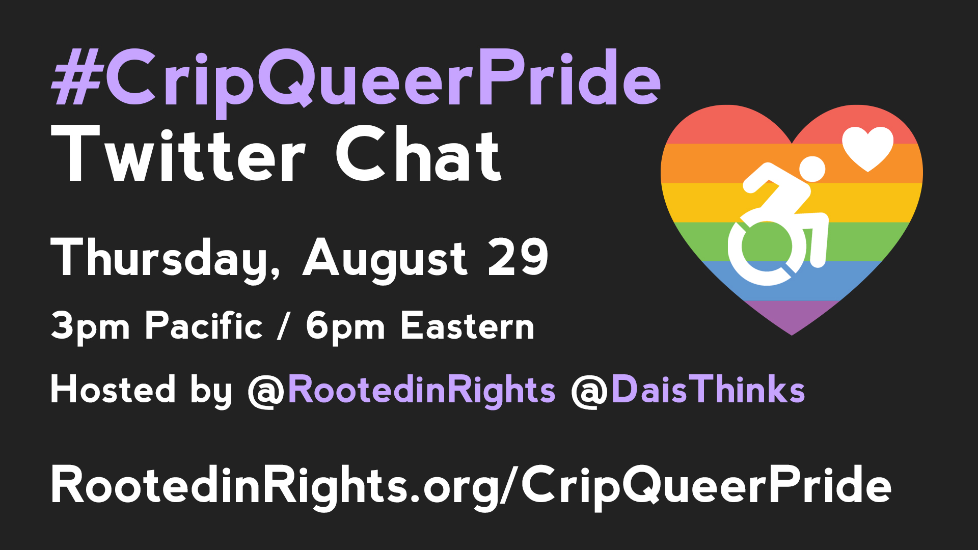 Solid black background with a rainbow heart to the right with the wheelchair logo in the center. To the left of the heart is the following text: #CripQueerPride Twitter Chat. Thursday, August 29, 3pm Pacific / 6pm Eastern. Hosted by @RootedinRights @DaisThinks RootedinRights.org/CripQueerPride