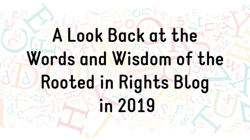 A Look Back at the Words and Wisdom of the Rooted in Rights Blog in 2019. (background is a faded image of multicolored English letters in random patterns)