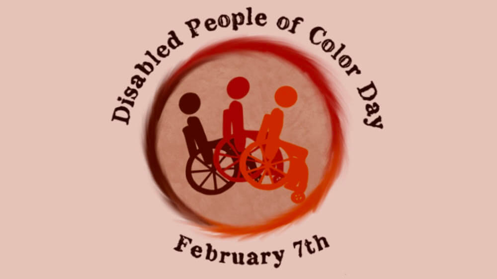 Disabled People of Color Day, February 7th. The image is a circular logo with three people using wheelchairs, fading from dark brownish red to orange.