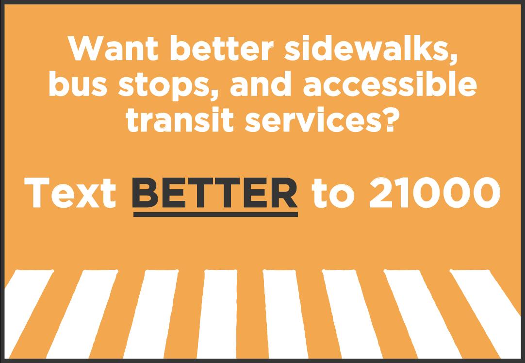 "Want better sidewalks, bus stops, and accessible transit services? Text, ""Better"" to 21000."