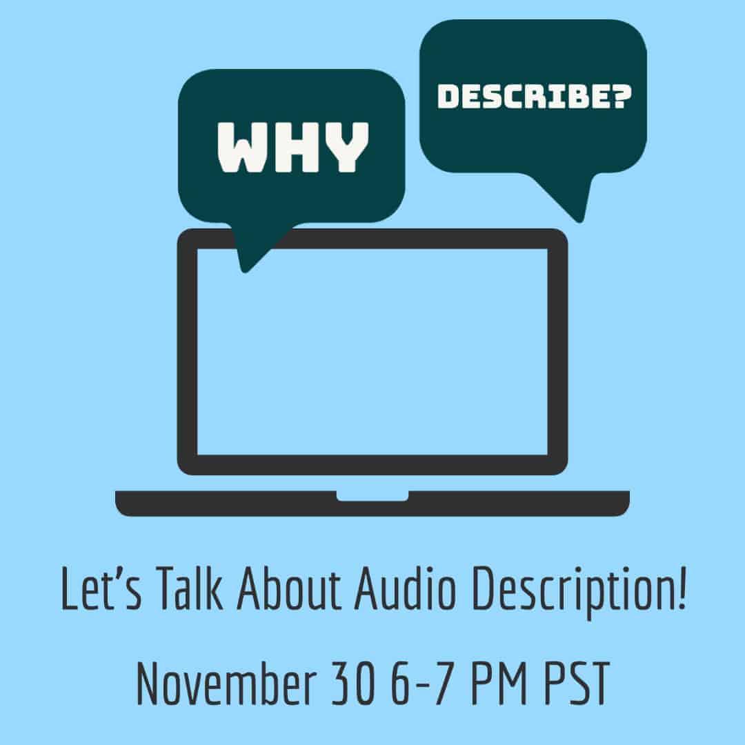 "Speech bubbles read ""Why Describe?"" above a graphic of a laptop. Below the laptop, text reads ""Let's Talk About Audio Description! November 30, 6-7 PM PST"""