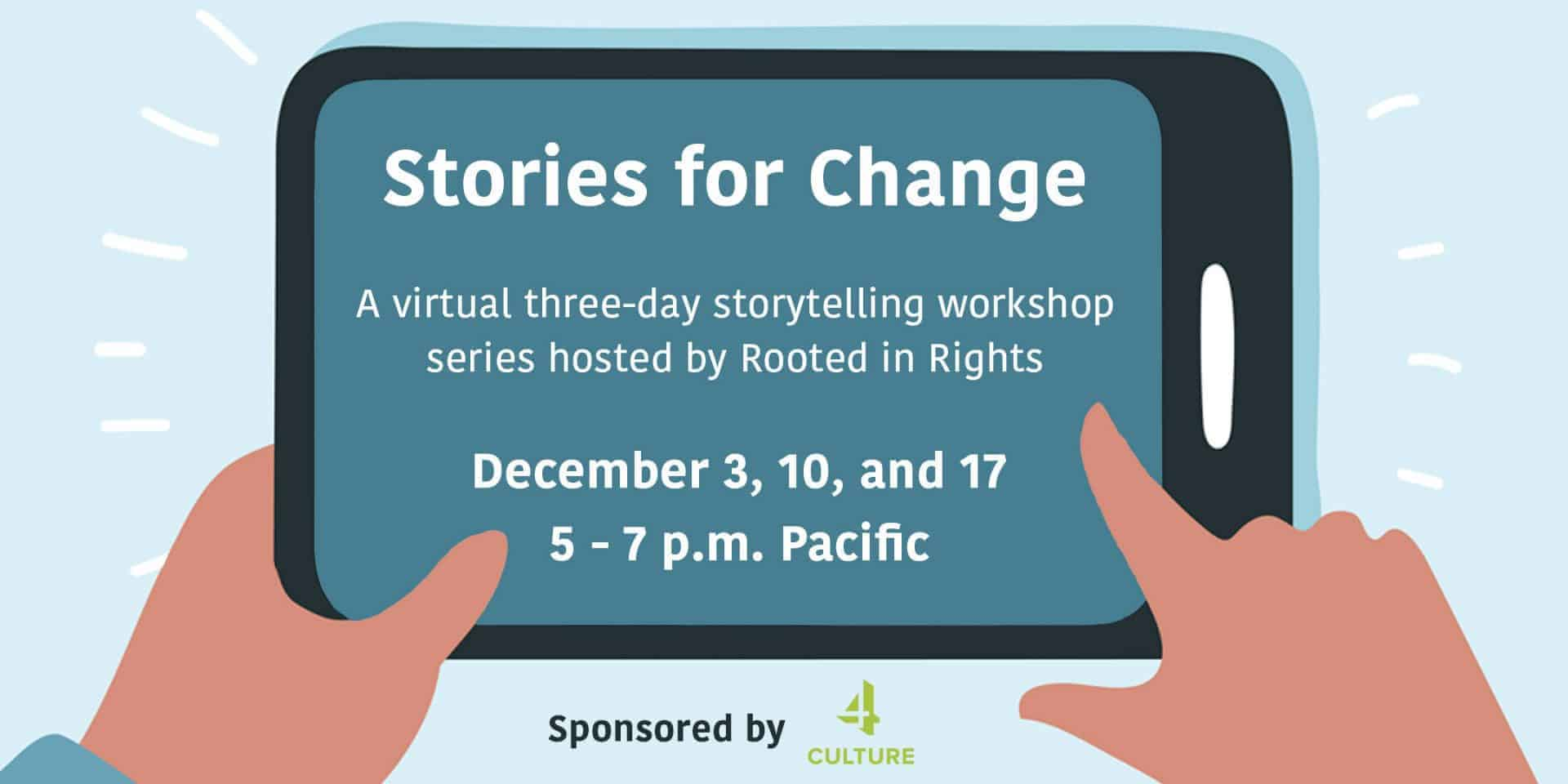 """An illustration of two hands holding a mobile device. On the screen, white text reads, """"Stories for Change. A virtual three-day storytelling workshop series hosted by Rooted in Rights. December 3, 10, and 17. 5 - 7 p.m. Pacific."""" White beaming lines surround the mobile device to express excitement. At the bottom of the illustration, black text reads, """"Sponsored by"""" and a lime green logo that says 4 Culture is next to it."""