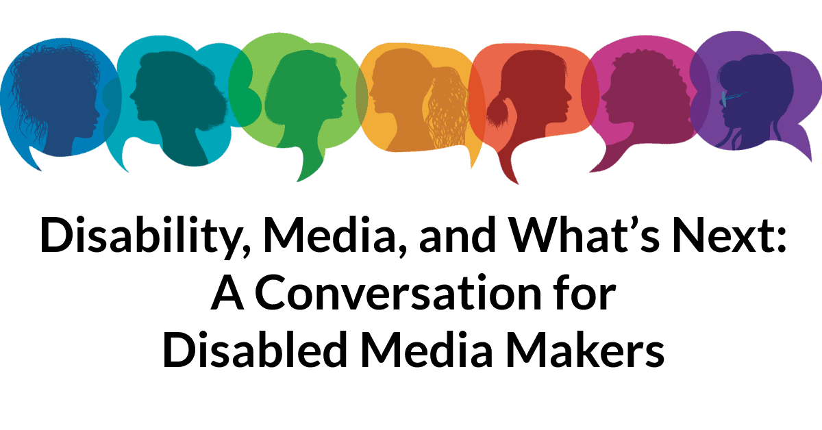 """A line of 7 illustrated speech bubbles in rainbow colors with silhouettes of people with different hairstyles and face shapes inside them. Text below reads: """"Disability, Media, and What's Next: A Conversation for Disabled Media Makers"""